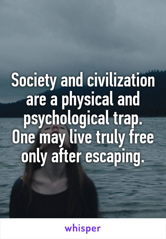 Society and civilization are a physical and psychological trap. One may live truly free only after escaping.