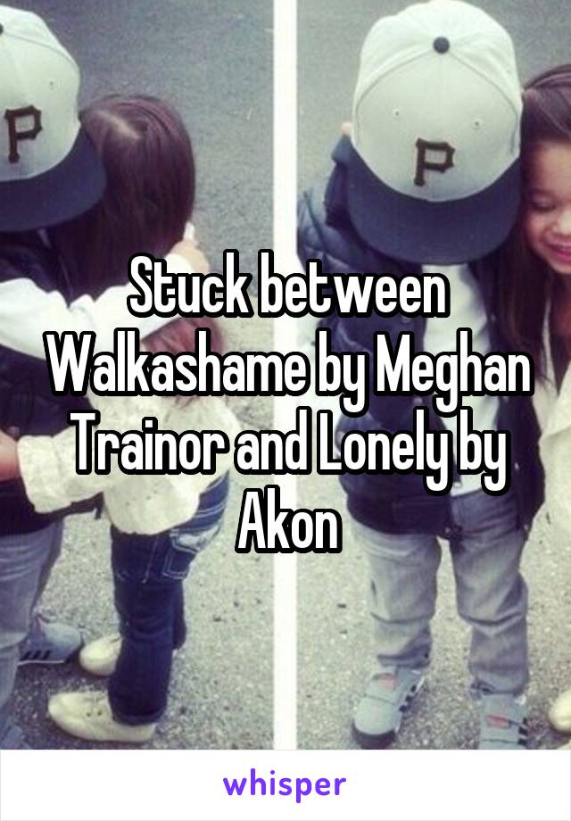 Stuck between Walkashame by Meghan Trainor and Lonely by Akon