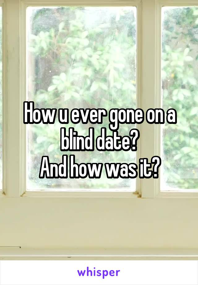 How u ever gone on a blind date? And how was it?