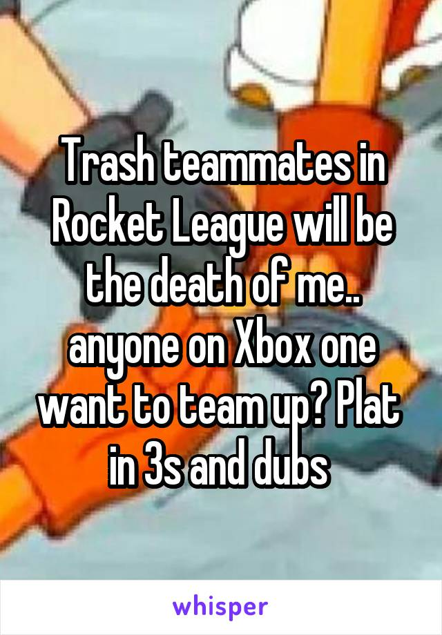 Trash teammates in Rocket League will be the death of me.. anyone on Xbox one want to team up? Plat  in 3s and dubs