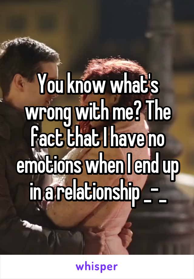 You know what's wrong with me? The fact that I have no emotions when I end up in a relationship _-_