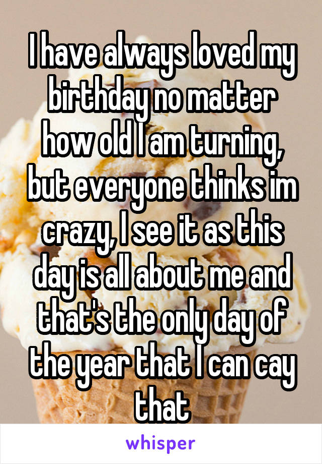 I have always loved my birthday no matter how old I am turning, but everyone thinks im crazy, I see it as this day is all about me and that's the only day of the year that I can cay that