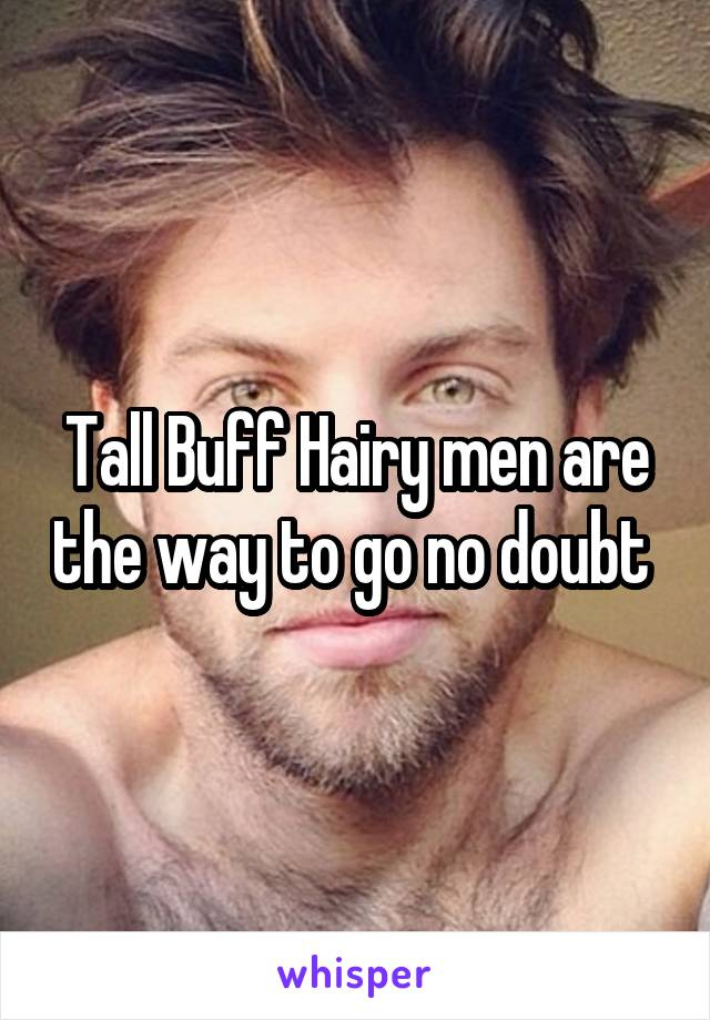 Tall Buff Hairy men are the way to go no doubt