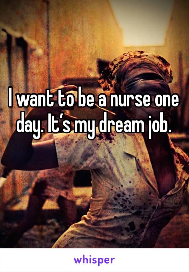I want to be a nurse one day. It's my dream job.