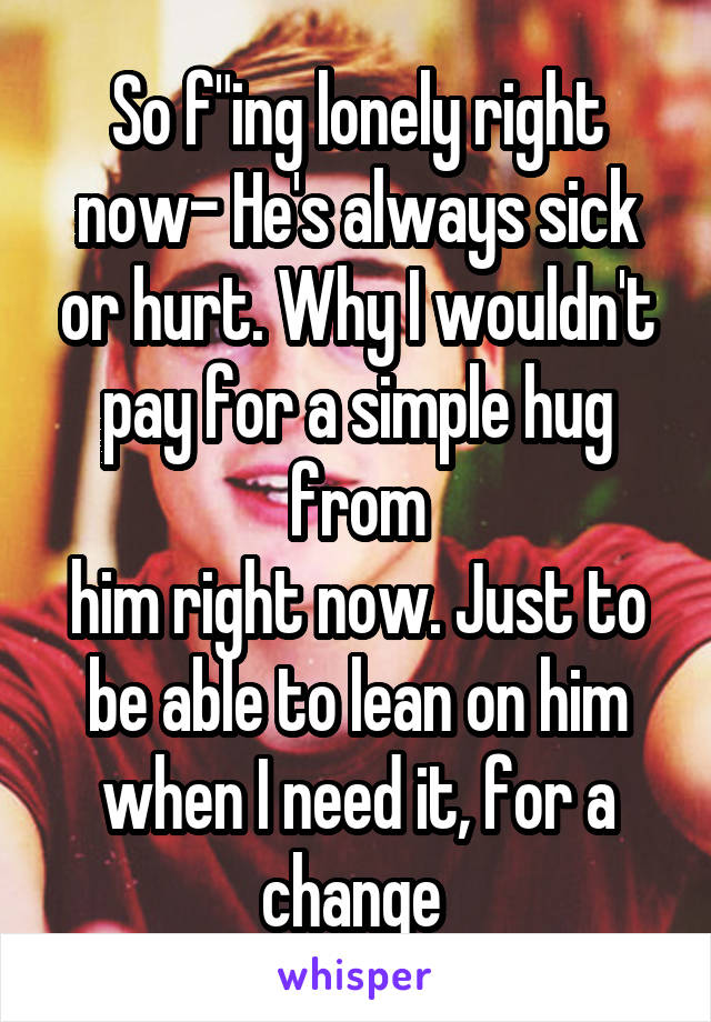 "So f""ing lonely right now- He's always sick or hurt. Why I wouldn't pay for a simple hug from him right now. Just to be able to lean on him when I need it, for a change"