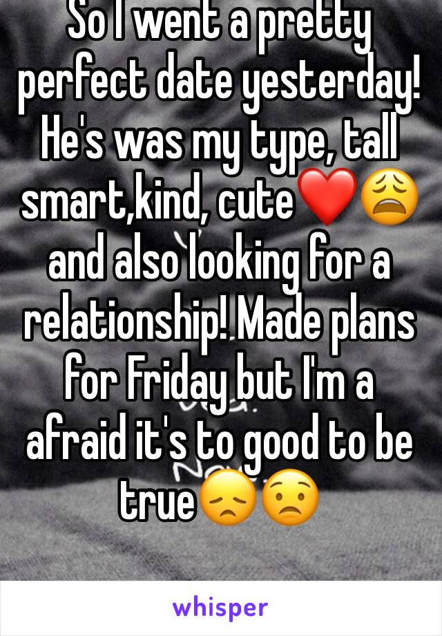 So I went a pretty perfect date yesterday! He's was my type, tall smart,kind, cute❤️😩 and also looking for a relationship! Made plans for Friday but I'm a afraid it's to good to be true😞😟