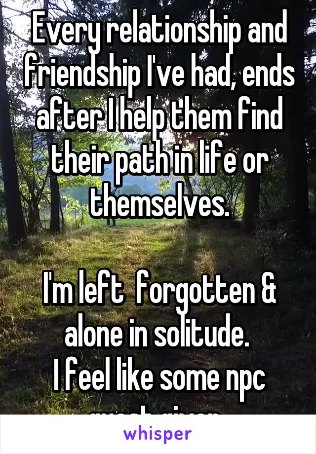 Every relationship and friendship I've had, ends after I help them find their path in life or themselves.  I'm left  forgotten & alone in solitude.  I feel like some npc quest giver.