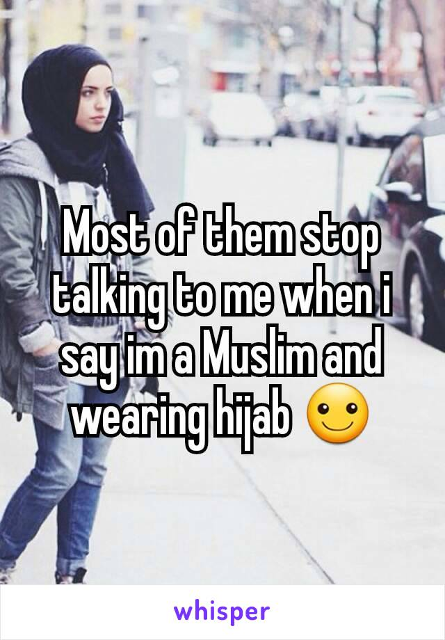 Most of them stop talking to me when i say im a Muslim and wearing hijab ☺