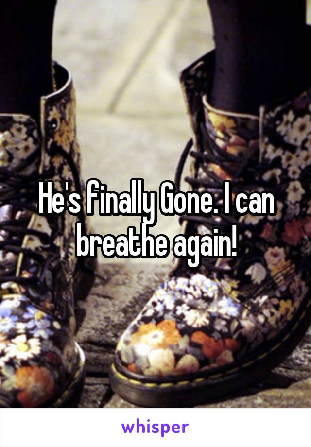 He's finally Gone. I can breathe again!