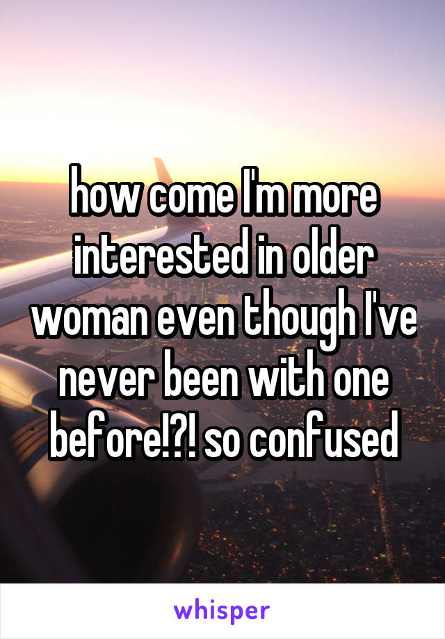 how come I'm more interested in older woman even though I've never been with one before!?! so confused