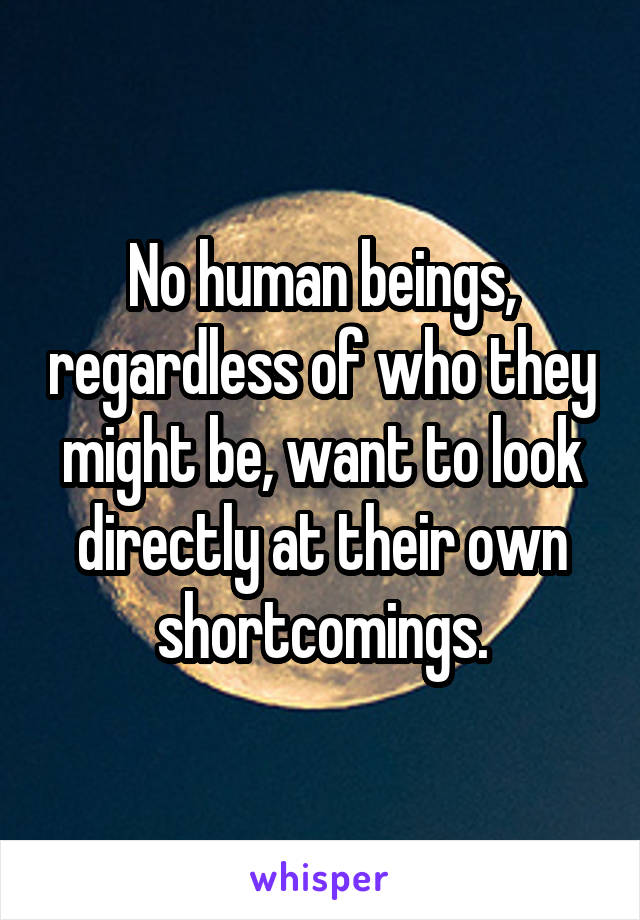 No human beings, regardless of who they might be, want to look directly at their own shortcomings.