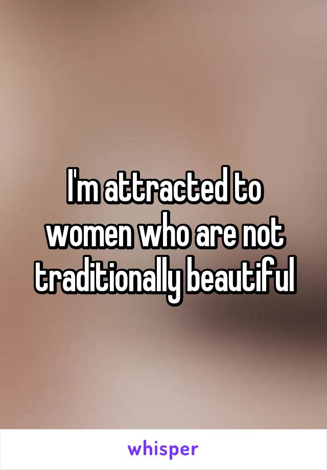 I'm attracted to women who are not traditionally beautiful