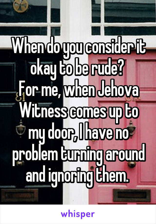 When do you consider it okay to be rude?  For me, when Jehova Witness comes up to my door, I have no problem turning around and ignoring them.