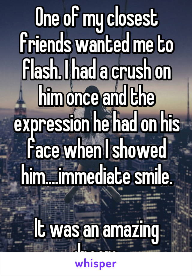 One of my closest friends wanted me to flash. I had a crush on him once and the expression he had on his face when I showed him....immediate smile.  It was an amazing dream.