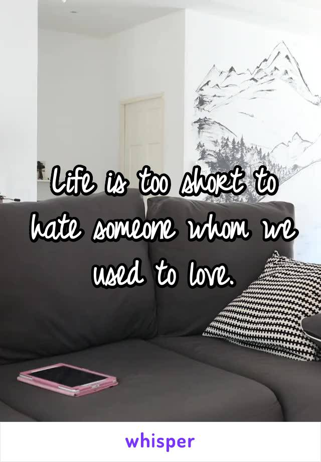 Life is too short to hate someone whom we used to love.