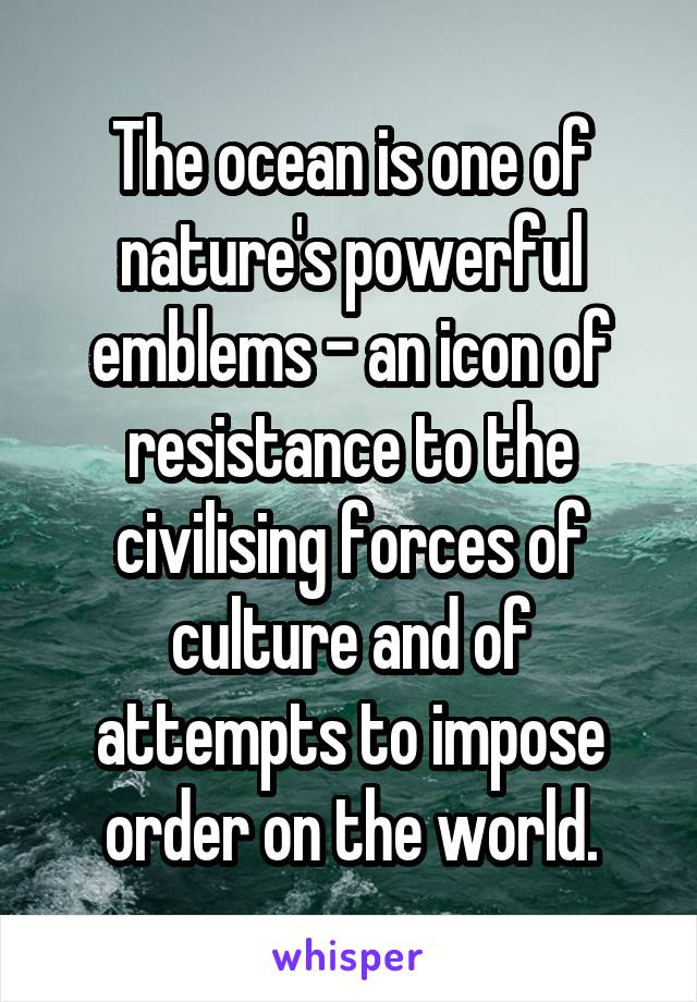 The ocean is one of nature's powerful emblems - an icon of resistance to the civilising forces of culture and of attempts to impose order on the world.