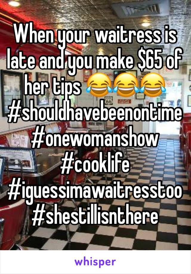 When your waitress is late and you make $65 of her tips 😂😂😂 #shouldhavebeenontime #onewomanshow #cooklife #iguessimawaitresstoo #shestillisnthere