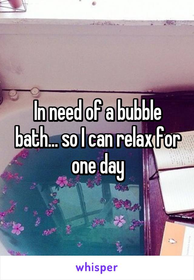 In need of a bubble bath... so I can relax for one day