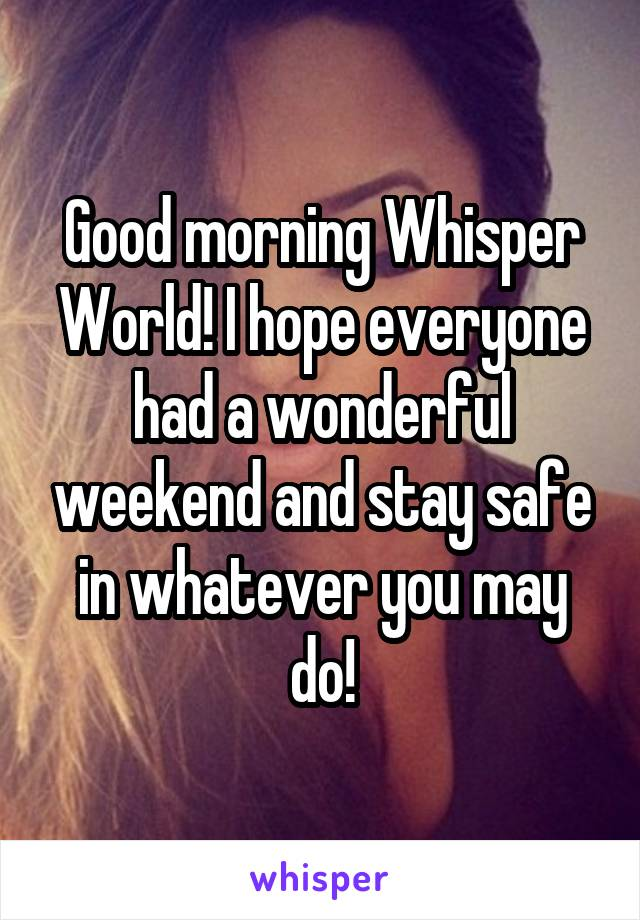 Good morning Whisper World! I hope everyone had a wonderful weekend and stay safe in whatever you may do!