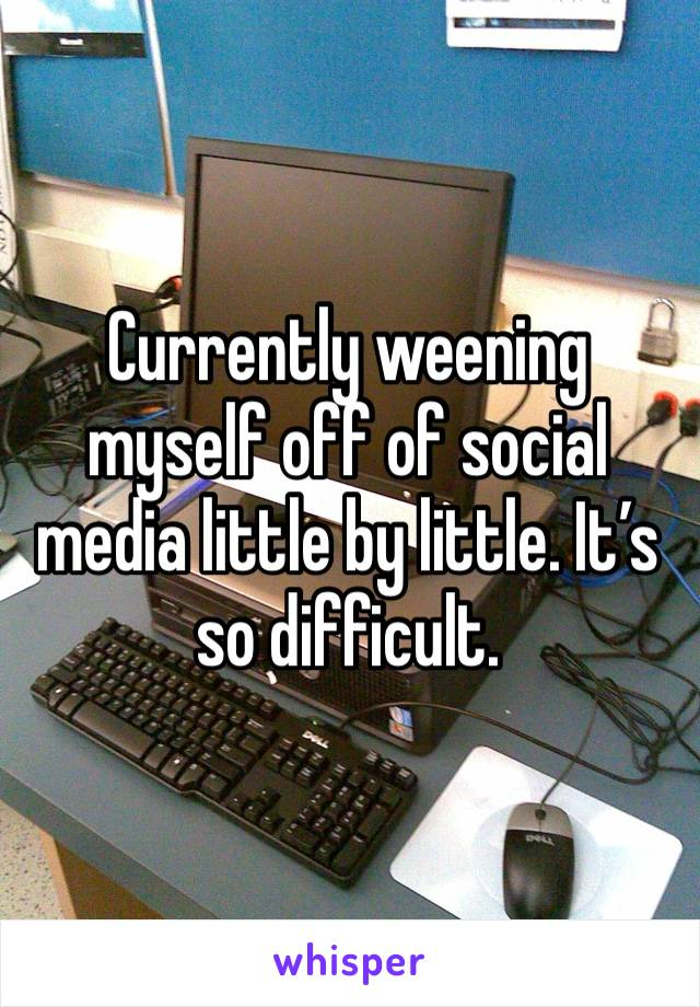 Currently weening myself off of social media little by little. It's so difficult.