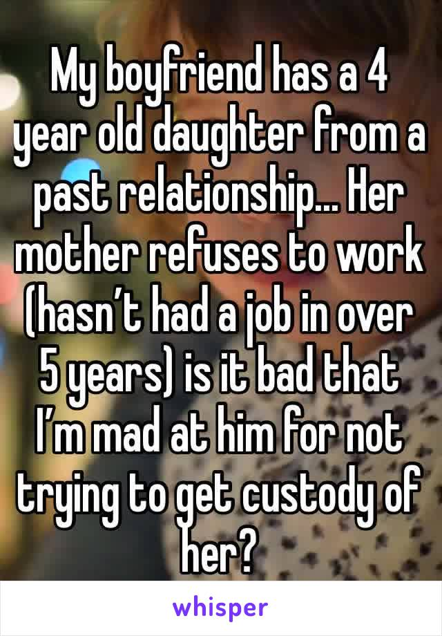 My boyfriend has a 4 year old daughter from a past relationship... Her mother refuses to work (hasn't had a job in over 5 years) is it bad that I'm mad at him for not trying to get custody of her?
