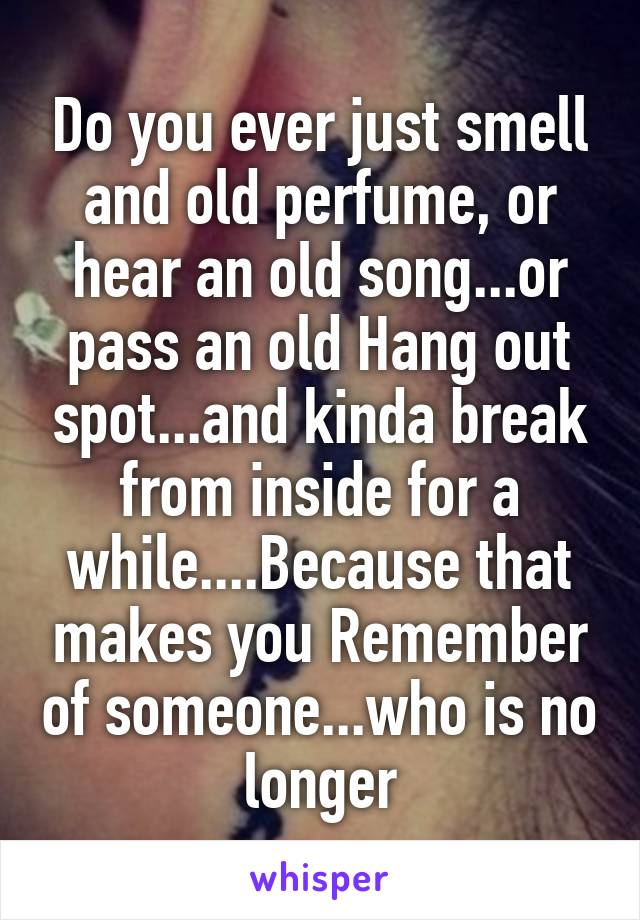 Do you ever just smell and old perfume, or hear an old song...or pass an old Hang out spot...and kinda break from inside for a while....Because that makes you Remember of someone...who is no longer