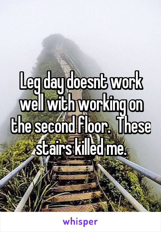 Leg day doesnt work well with working on the second floor.  These stairs killed me.