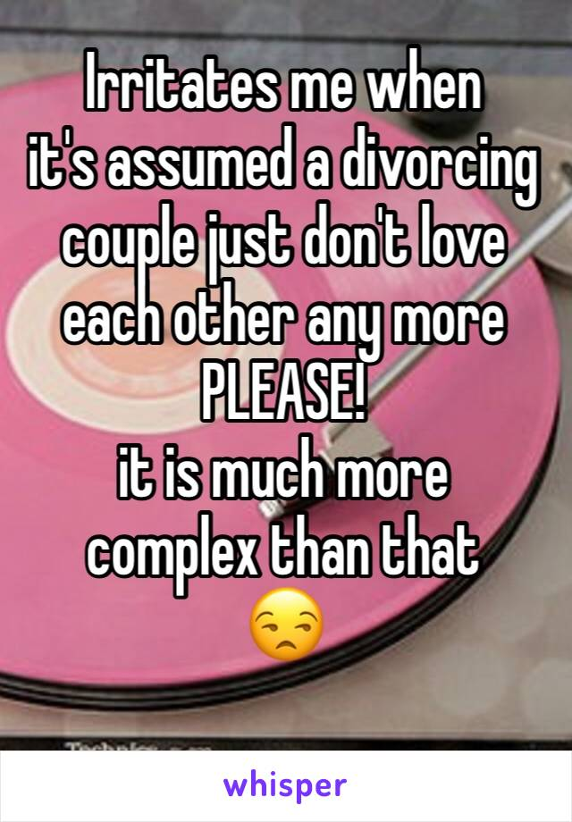Irritates me when  it's assumed a divorcing couple just don't love each other any more PLEASE!  it is much more  complex than that 😒