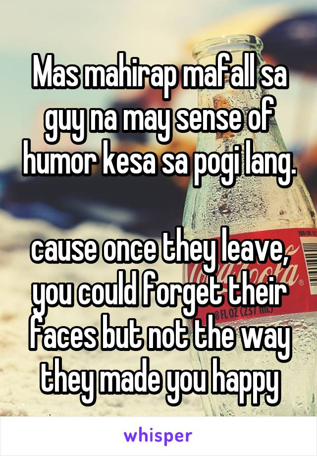 Mas mahirap mafall sa guy na may sense of humor kesa sa pogi lang.  cause once they leave, you could forget their faces but not the way they made you happy