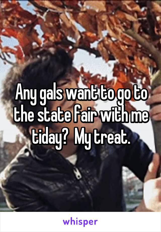 Any gals want to go to the state fair with me tiday?  My treat.