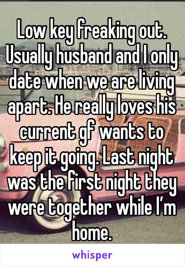 Low key freaking out. Usually husband and I only date when we are living apart. He really loves his current gf wants to keep it going. Last night was the first night they were together while I'm home.