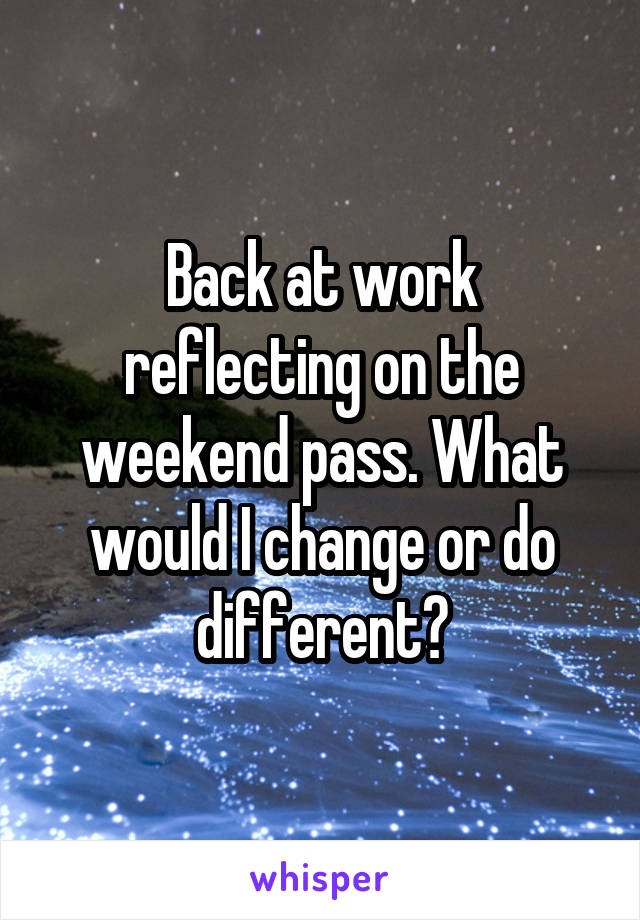 Back at work reflecting on the weekend pass. What would I change or do different?