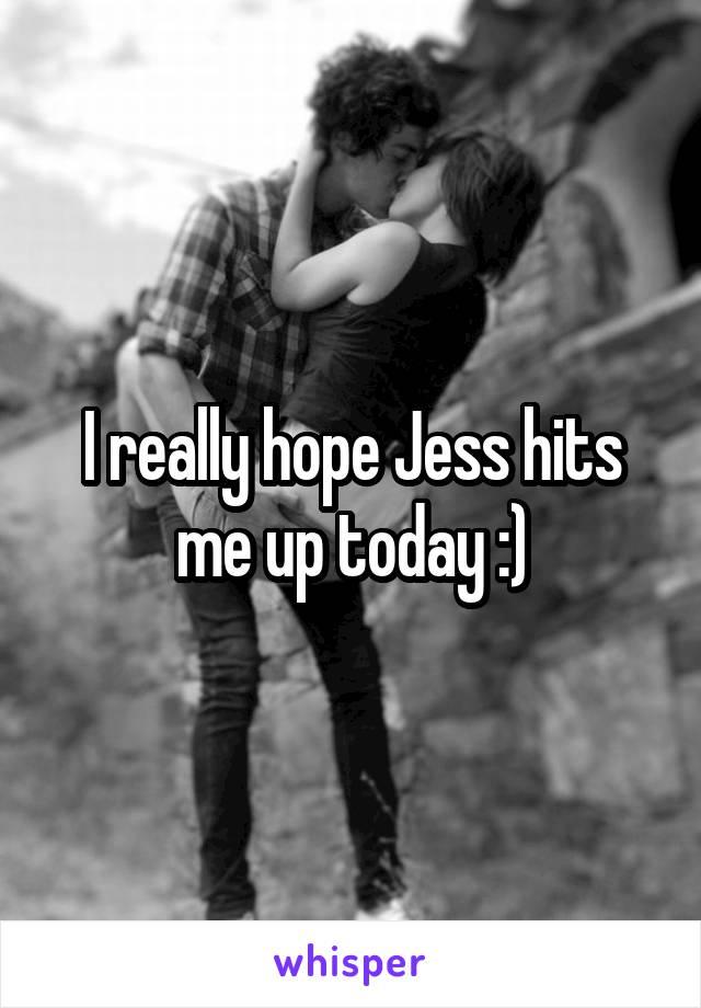 I really hope Jess hits me up today :)