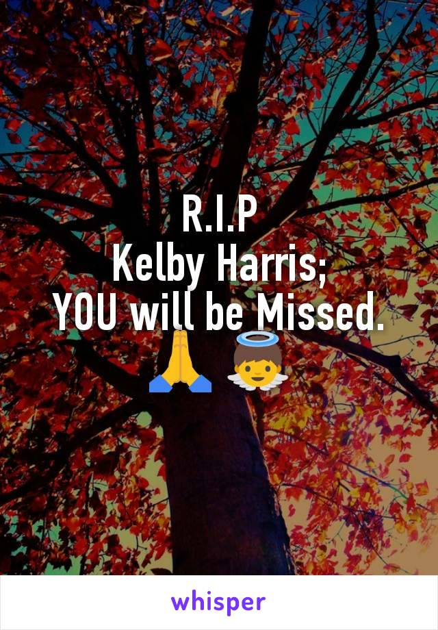 R.I.P Kelby Harris; YOU will be Missed.🙏 👼