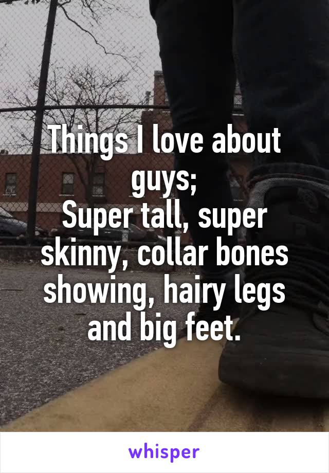 Things I love about guys; Super tall, super skinny, collar bones showing, hairy legs and big feet.