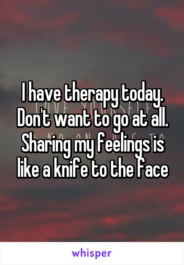 I have therapy today. Don't want to go at all. Sharing my feelings is like a knife to the face