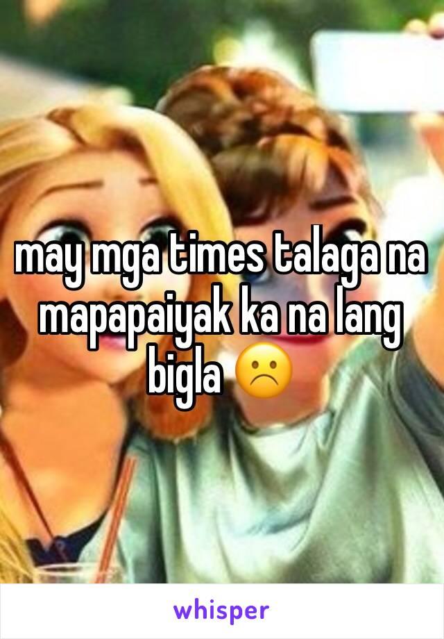 may mga times talaga na mapapaiyak ka na lang bigla ☹️