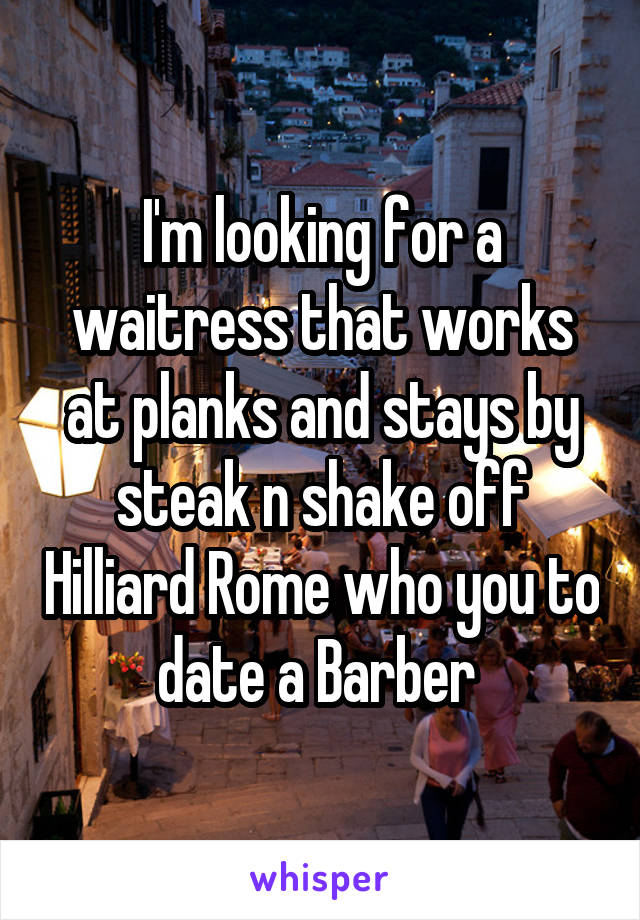 I'm looking for a waitress that works at planks and stays by steak n shake off Hilliard Rome who you to date a Barber