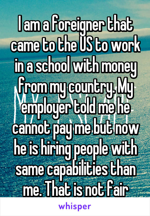 I am a foreigner that came to the US to work in a school with money from my country. My employer told me he cannot pay me but now he is hiring people with same capabilities than me. That is not fair