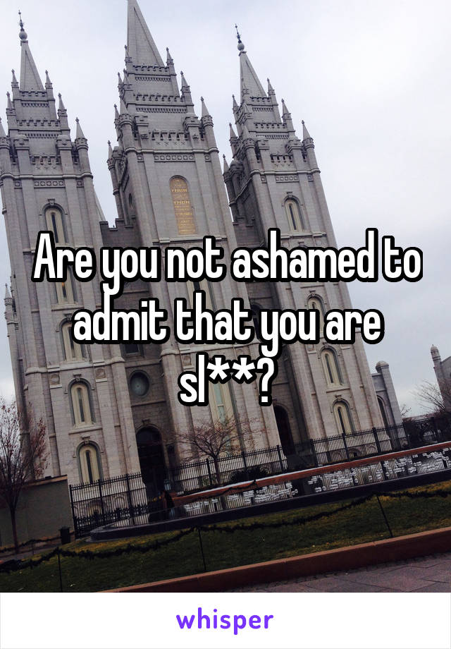 Are you not ashamed to admit that you are sl**?