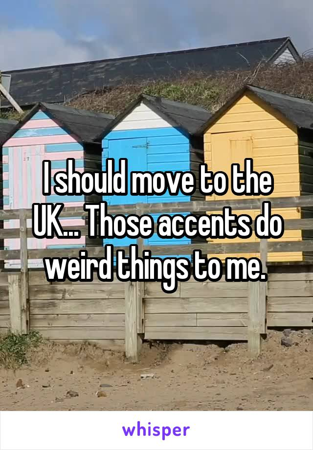 I should move to the UK... Those accents do weird things to me.