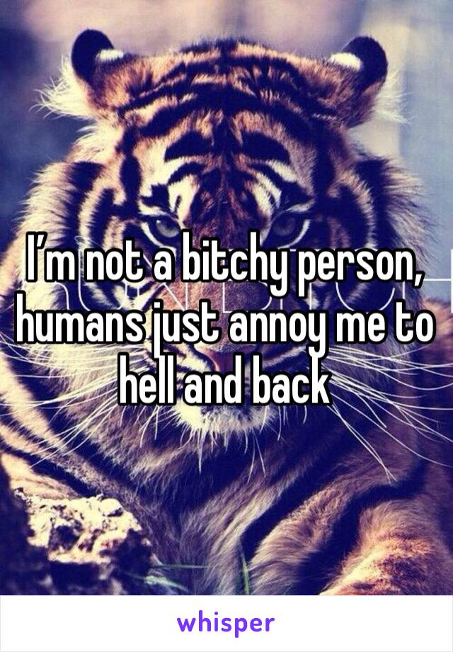 I'm not a bitchy person, humans just annoy me to hell and back