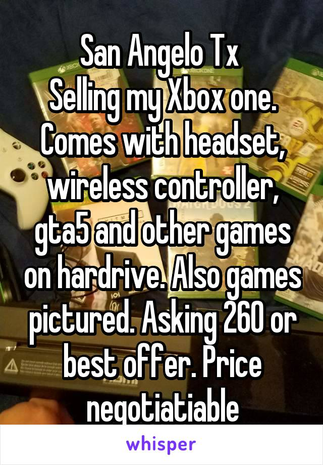 San Angelo Tx  Selling my Xbox one. Comes with headset, wireless controller, gta5 and other games on hardrive. Also games pictured. Asking 260 or best offer. Price negotiatiable