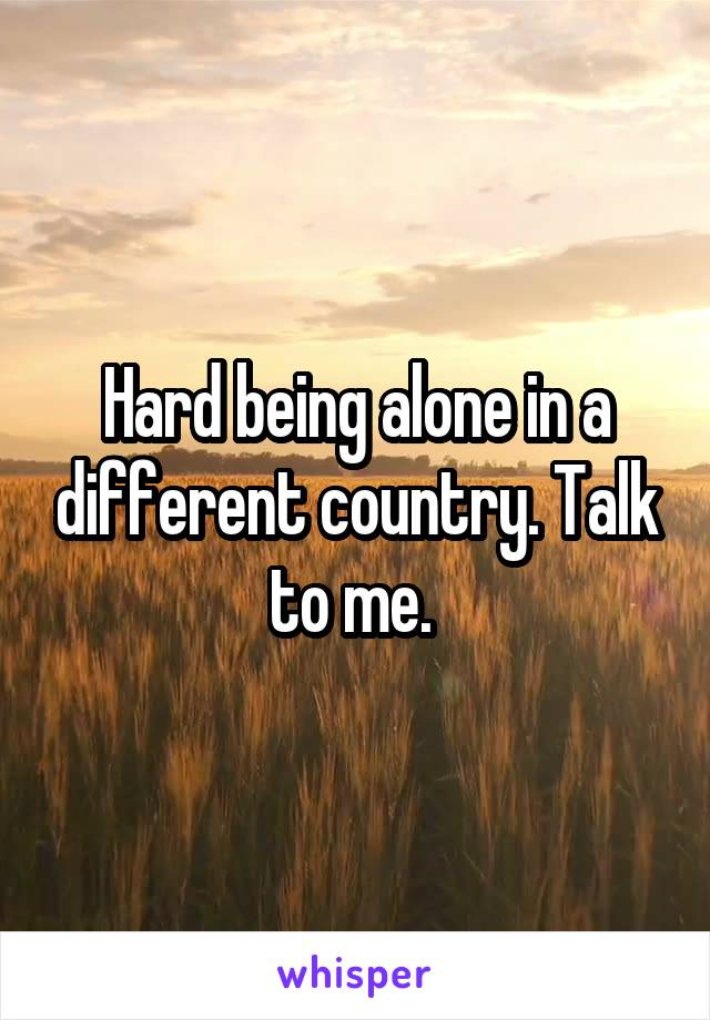 Hard being alone in a different country. Talk to me.