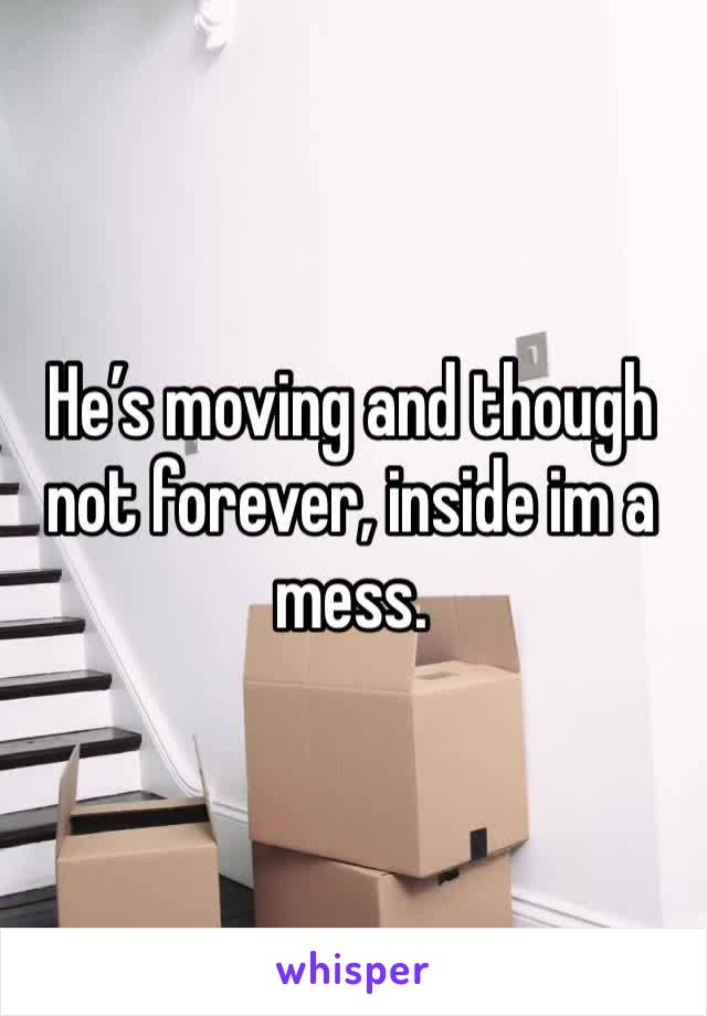 He's moving and though not forever, inside im a mess.