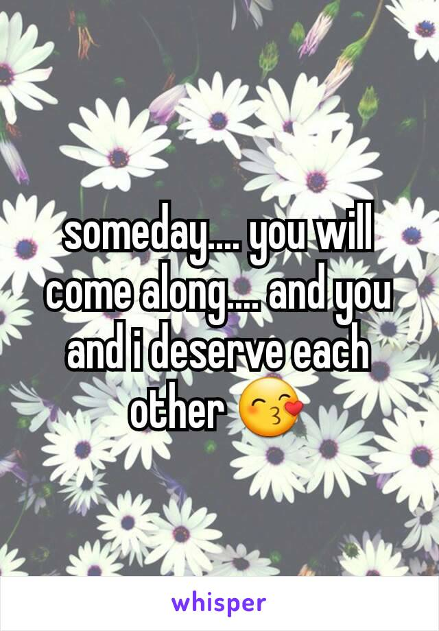 someday.... you will come along.... and you and i deserve each other 😙
