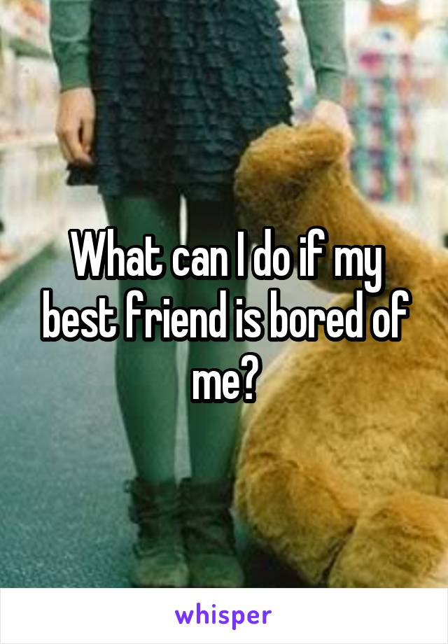 What can I do if my best friend is bored of me?