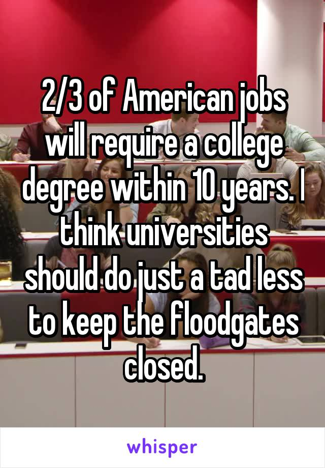 2/3 of American jobs will require a college degree within 10 years. I think universities should do just a tad less to keep the floodgates closed.