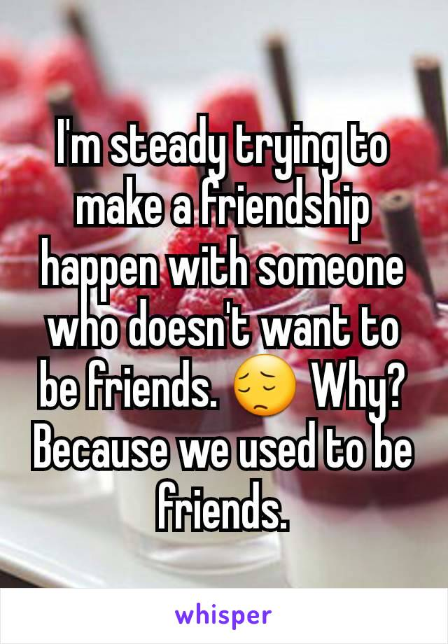 I'm steady trying to make a friendship happen with someone who doesn't want to be friends. 😔 Why? Because we used to be friends.