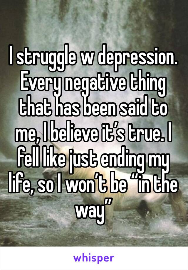 "I struggle w depression. Every negative thing that has been said to me, I believe it's true. I fell like just ending my life, so I won't be ""in the way"""